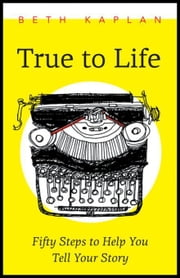 True to Life: Fifty Steps to Help You Write Your Story ebook by Kaplan, Beth