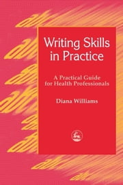 Writing Skills in Practice: A Practical Guide for Health Professionals ebook by Williams, Diana