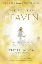 Waking Up in Heaven - A True Story of Brokenness, Heaven, and Life Again ebook by Crystal McVea, Alex Tresniowski