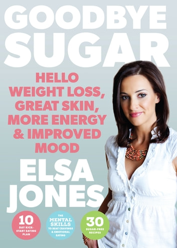 Goodbye Sugar – Hello Weight Loss, Great Skin, More Energy and Improved Mood - How You Can Beat Cravings and Emotional Eating ebook by Elsa Jones
