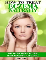 How to Treat Eczema Naturally: The Truth About Natural Home Remedies for Eczema ebook by Lorna Nan