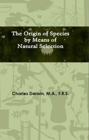 The Origin of Species by Means of Natural Selection - Or The Preservation of Favoured Races in the Struggle for Life ebook by Charles Darwin