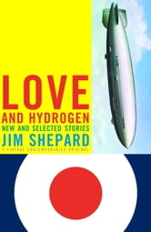 Love and Hydrogen - New and Selected Stories ebook by Jim Shepard