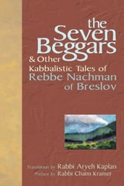 The Seven Beggars: & Other Kabbalistic Tales of Rebbe Nachman of Breslov ebook by Rabbi Aryeh Kaplan