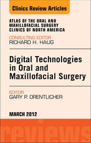 Digital Technologies in Oral and Maxillofacial Surgery, An Issue of Atlas of the Oral and Maxillofacial Surgery Clinics ebook by Gary P. Orentlicher