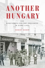 Another Hungary - The Nineteenth-Century Provinces in Eight Lives ebook by Robert Nemes