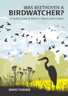 Was Beethoven a Birdwatcher?: A Quirky Look at Birds in History and Culture ebook by David Turner, Joe Beale