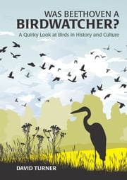 Was Beethoven a Birdwatcher?: A Quirky Look at Birds in History and Culture ebook by David Turner