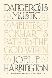 Dangerous Mystic - Meister Eckhart's Path to the God Within ebook by Joel F. Harrington