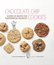 Chocolate Chip Cookies - Dozens of Recipes for Reinterpreted Favorites ebook by Carey Jones,Robyn Lenzi,Antonis Achilleos