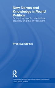 New Norms and Knowledge in World Politics - Protecting people, intellectual property and the environment ebook by Preslava Stoeva