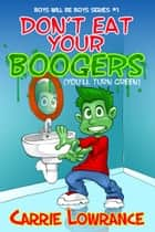 Boys Will Be Boys Series (Book #1): Don't Eat Your Boogers (You'll Turn Green) ebook by Carrie Lowrance