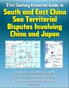 21st Century Essential Guide to South and East China Sea Territorial Disputes Involving China and Japan - Senkaku (Diaoyu) Islands, Oil and Hydrocarbon Resources, East Asia and Pacific Disputes ebook by Progressive Management