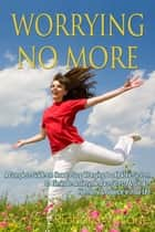 Worrying No More: A Complete Guide on How to Stop Worrying & a Holistic System to Eliminate Anxiety, Reduce Stress, & Create Harmony & Balance in Your Life ebook by Richard V. Lane