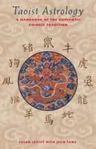 Taoist Astrology - A Handbook of the Authentic Chinese Tradition ebook by Susan Levitt, Jean Tang