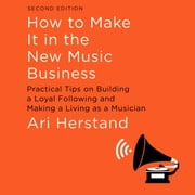 How To Make It in the New Music Business - Practical Tips on Building a Loyal Following and Making a Living as a Musician, Second Edition audiobook by Ari Herstand