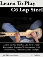 Learn To Play C6 Lap Steel Guitar: For Absolute Beginners To Intermediate Level ebook by Joe Dochtermann