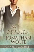 The Impetuous Afflictions of Jonathan Wolfe ebook by Charlie Cochet