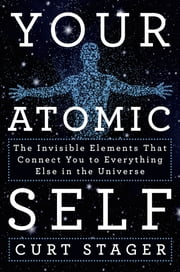 Your Atomic Self - The Invisible Elements That Connect You to Everything Else in the Universe ebook by Curt Stager