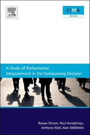 A Study Of Performance Measurement In The Outsourcing Decision ebook by Ronan McIvor, Anthony Wall, Paul Humphreys,...