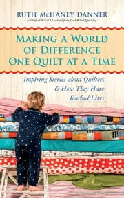 Making a World of Difference One Quilt at a Time - Inspiring Stories about Quilters and How They Have Touched Lives ebook by Ruth McHaney Danner