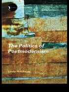 The Politics of Postmodernism ebook by Linda Hutcheon