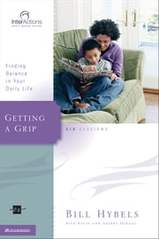 Getting a Grip - Finding Balance in Your Daily Life ebook by Bill Hybels,Kevin & Sherry Harney