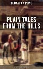PLAIN TALES FROM THE HILLS (40+ Short Stories in One Edition) - In the Pride of His Youth, Tods' Amendment, The Other Man, Lispeth, Kidnapped, Cupid's Arrows, A Bank Fraud, Consequences, Thrown Away, Watches of the Night, The Gate of a Hundred Sorrows… ebook by Rudyard Kipling