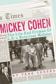 Mickey Cohen: The Life and Crimes of L.A.'s Notorious Mobster ebook by Tereba, Tere