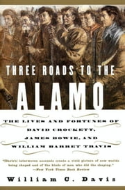 Three Roads to the Alamo - The Lives and Fortunes of David Crockett, James Bowie, and William Barret Travis ebook by William C. Davis