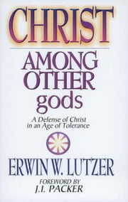 Christ Among Other Gods - A Defense of Christ in an Age of Tolerance ebook by J Packer,Erwin W. Lutzer