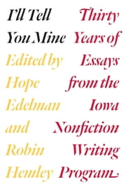 I'll Tell You Mine - Thirty Years of Essays from the Iowa Nonfiction Writing Program ebook by Hope Edelman,Robin Hemley,Robert Atwan