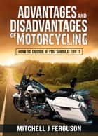 Advantages and Disadvantages of Motorcycling: How to Decide If You Should Try It ebook by Mitchell J Ferguson