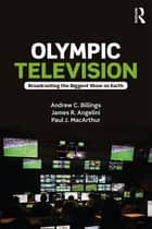 Olympic Television - Broadcasting the Biggest Show on Earth ebook by Andrew C. Billings, James R. Angelini, Paul J. MacArthur