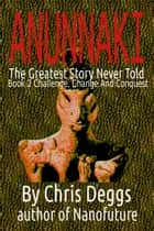 Anunnaki: The Greatest Story Never Told, Book 2, Challenge, Change and Conquest ebook by Chris Deggs