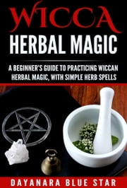 Wicca Herbal Magic: A Beginner's Guide to Practicing Wiccan Herbal Magic, with Simple Herb Spells ebook by J.D. Rockefeller