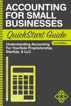 Accounting For Small Businesses QuickStart Guide - Understanding Accounting For Your Sole Proprietorship, Startup, & LLC ebook by ClydeBank Business