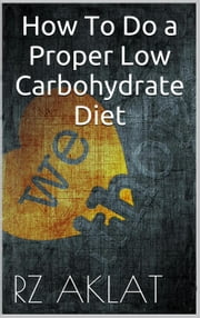 How To Do a Proper Low Carbohydrate Diet ebook by RZ Aklat