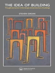 The Idea of Building - Thought and Action in the Design and Production of Buildings ebook by Steven Groak