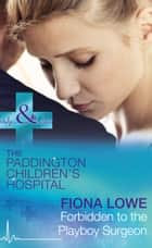 Forbidden To The Playboy Surgeon (Mills & Boon Medical) (Paddington Children's Hospital, Book 2) ebook by Fiona Lowe