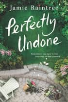 Perfectly Undone - A Novel ebook by Jamie Raintree