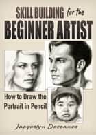 Skill-Building for the Beginner Artist: How to Draw the Portrait in Pencil ebook by Jacquelyn Descanso