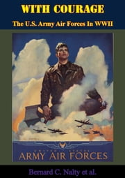 With Courage: The U.S. Army Air Forces In WWII ebook by Bernard C. Nalty, Alfred M. Beck