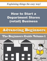 How to Start a Department Stores (retail) Business (Beginners Guide) - How to Start a Department Stores (retail) Business (Beginners Guide) ebook by Dorthea Mcculloch