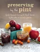 Preserving by the Pint - Quick Seasonal Canning for Small Spaces from the author of Food in Jars ebook by Marisa McClellan