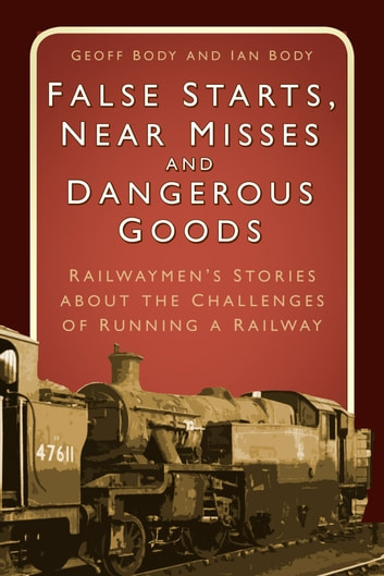 False Starts, Near Misses and Dangerous Goods - Railwaymen's Stories about the Challenges of Running a Railway ebook by Geoff Body,Ian Body