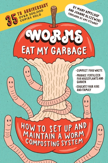 Worms Eat My Garbage, 35th Anniversary Edition - How to Set Up and Maintain a Worm Composting System: Compost Food Waste, Produce Fertilizer for Houseplants and Garden, and Educate Your Kids and Family ebook by Mary Appelhof,Joanne Olszewski