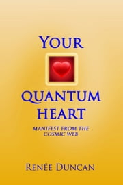 Your Quantum Heart - Manifest from the Cosmic Web ebook by Renée Duncan
