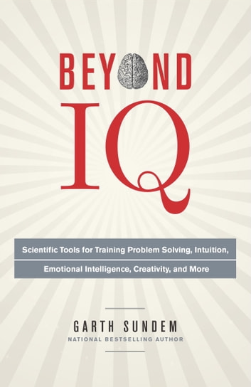 Beyond IQ - Scientific Tools for Training Problem Solving, Intuition, Emotional Intelligence, Creativity, and More eBook by Garth Sundem