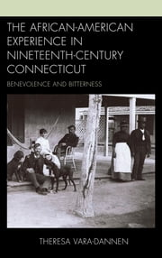 The African-American Experience in Nineteenth-Century Connecticut - Benevolence and Bitterness ebook by Theresa Vara-Dannen